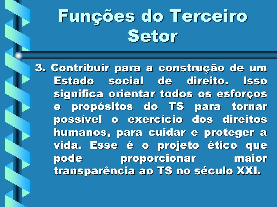 Funções do Terceiro Setor 3. Contribuir para a construção de um Estado social de direito. Isso significa orientar todos os esforços e propósitos do TS