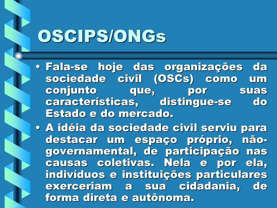 OSCIPS/ONGs Fala-se hoje das organizações da sociedade civil (OSCs) como um conjunto que, por suas características, distingue-se do Estado e do mercado.Fala-se hoje das organizações da sociedade civil (OSCs) como um conjunto que, por suas características, distingue-se do Estado e do mercado.