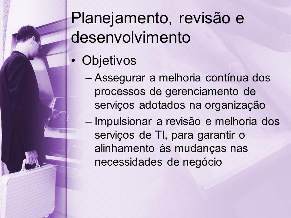 Planejamento, revisão e desenvolvimento Objetivos –Assegurar a melhoria contínua dos processos de gerenciamento de serviços adotados na organização –Impulsionar a revisão e melhoria dos serviços de TI, para garantir o alinhamento às mudanças nas necessidades de negócio