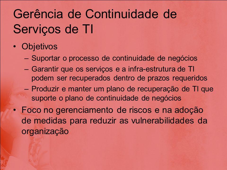 Gerência de Continuidade de Serviços de TI Objetivos –Suportar o processo de continuidade de negócios –Garantir que os serviços e a infra-estrutura de