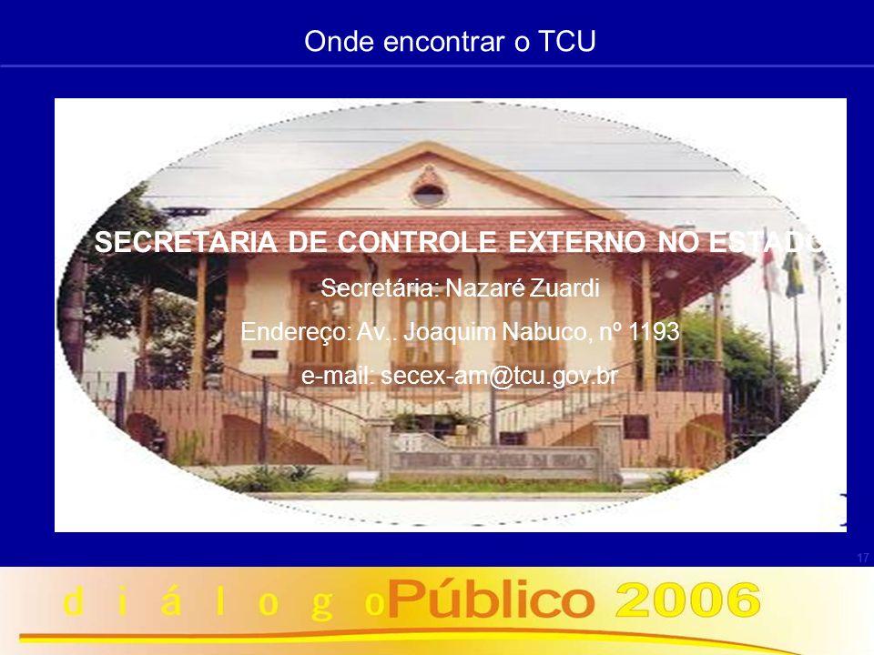17 SECRETARIA DE CONTROLE EXTERNO NO ESTADO Secretária: Nazaré Zuardi Endereço: Av.. Joaquim Nabuco, nº 1193 e-mail: secex-am@tcu.gov.br Onde encontra