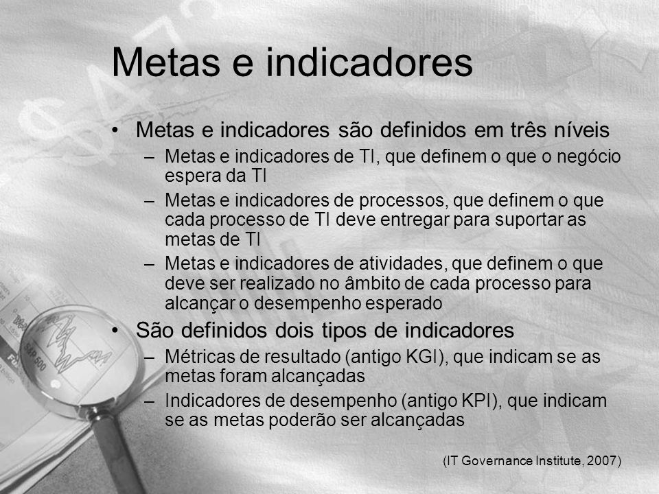 (IT Governance Institute, 2007) Metas e indicadores Metas e indicadores são definidos em três níveis –Metas e indicadores de TI, que definem o que o n