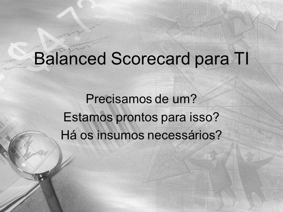 Balanced Scorecard para TI Precisamos de um? Estamos prontos para isso? Há os insumos necessários?
