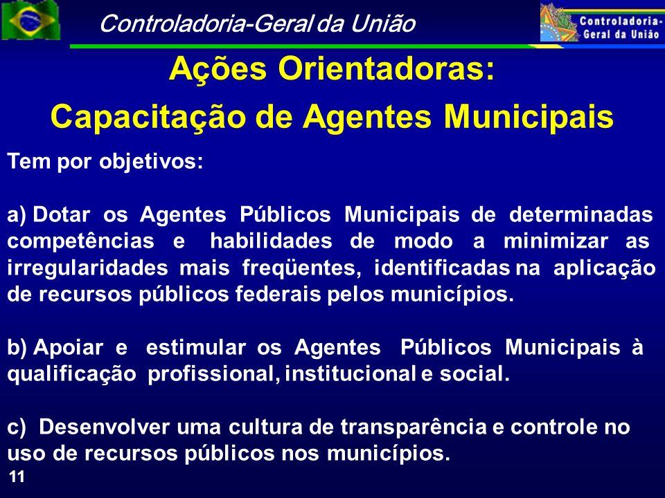 Controladoria-Geral da União 11 Capacitação de Agentes Municipais Tem por objetivos: a) Dotar os Agentes Públicos Municipais de determinadas competências e habilidades de modo a minimizar as irregularidades mais freqüentes, identificadas na aplicação de recursos públicos federais pelos municípios.