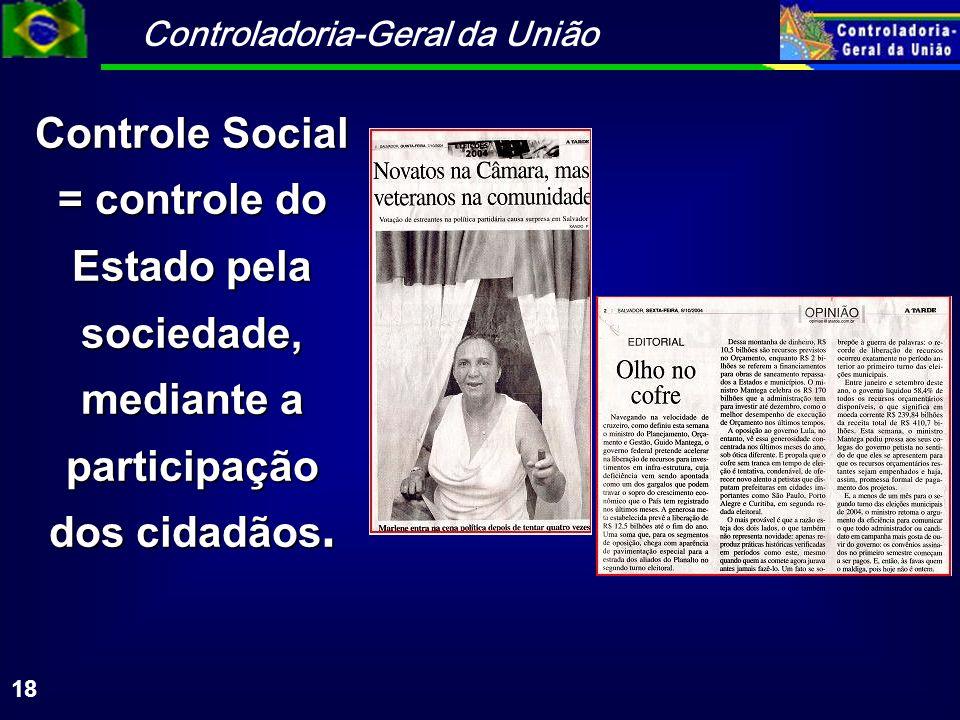 Controladoria-Geral da União 18 Controle Social = controle do Estado pela sociedade, mediante a participação dos cidadãos.