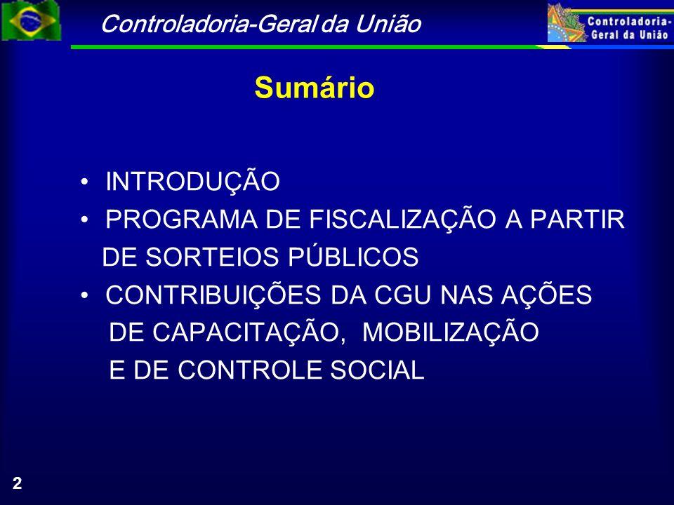 Controladoria-Geral da União 2 Sumário INTRODUÇÃO PROGRAMA DE FISCALIZAÇÃO A PARTIR DE SORTEIOS PÚBLICOS CONTRIBUIÇÕES DA CGU NAS AÇÕES DE CAPACITAÇÃO, MOBILIZAÇÃO E DE CONTROLE SOCIAL