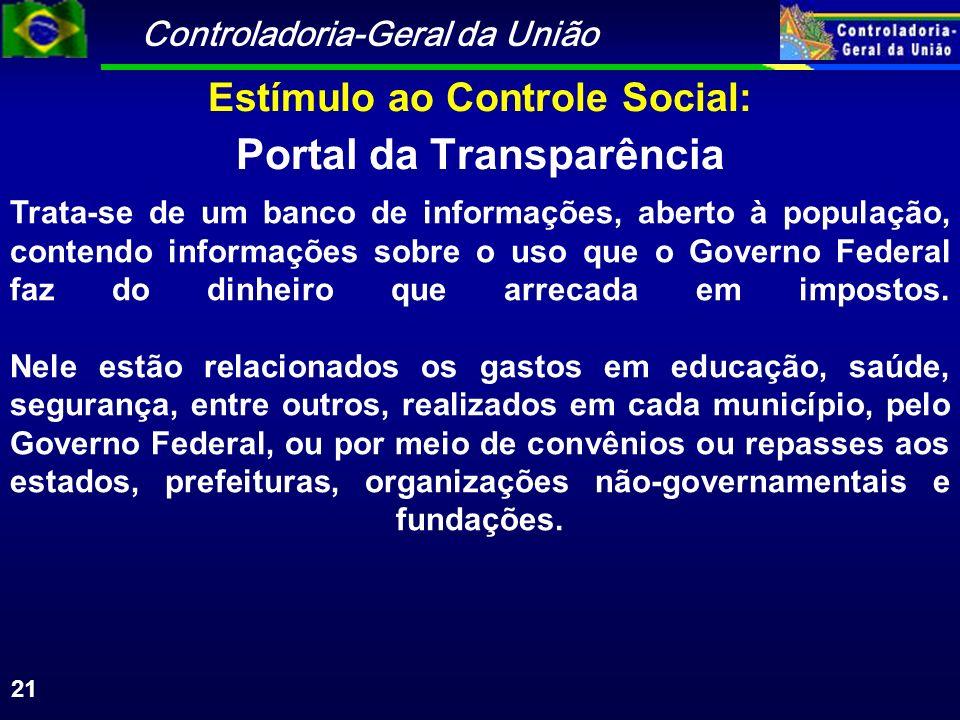 Controladoria-Geral da União 21 Portal da Transparência Trata-se de um banco de informações, aberto à população, contendo informações sobre o uso que o Governo Federal faz do dinheiro que arrecada em impostos.