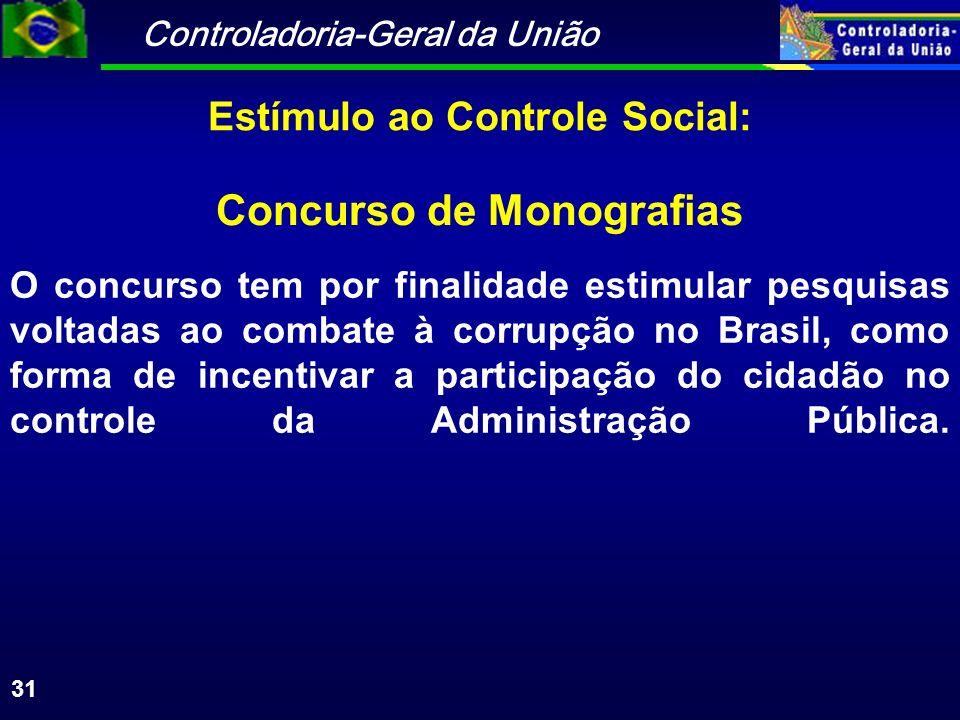Controladoria-Geral da União 31 Concurso de Monografias O concurso tem por finalidade estimular pesquisas voltadas ao combate à corrupção no Brasil, como forma de incentivar a participação do cidadão no controle da Administração Pública.