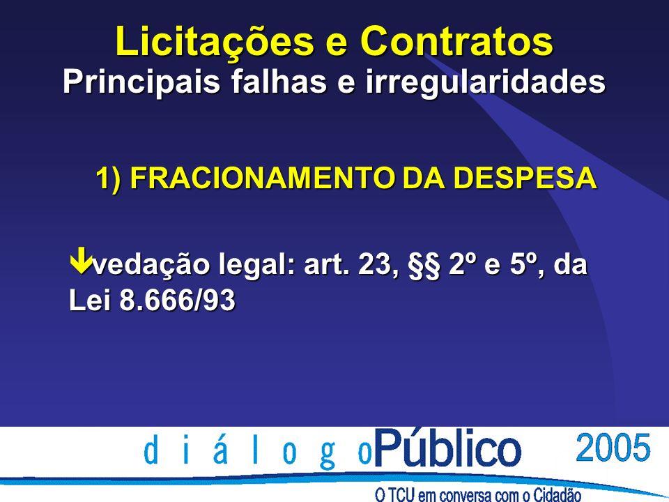 Licitações e Contratos Principais falhas e irregularidades 1) FRACIONAMENTO DA DESPESA ê vedação legal: art.