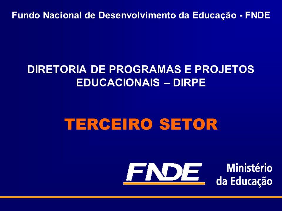 Fundo Nacional de Desenvolvimento da Educação - FNDE DIRETORIA DE PROGRAMAS E PROJETOS EDUCACIONAIS – DIRPE TERCEIRO SETOR