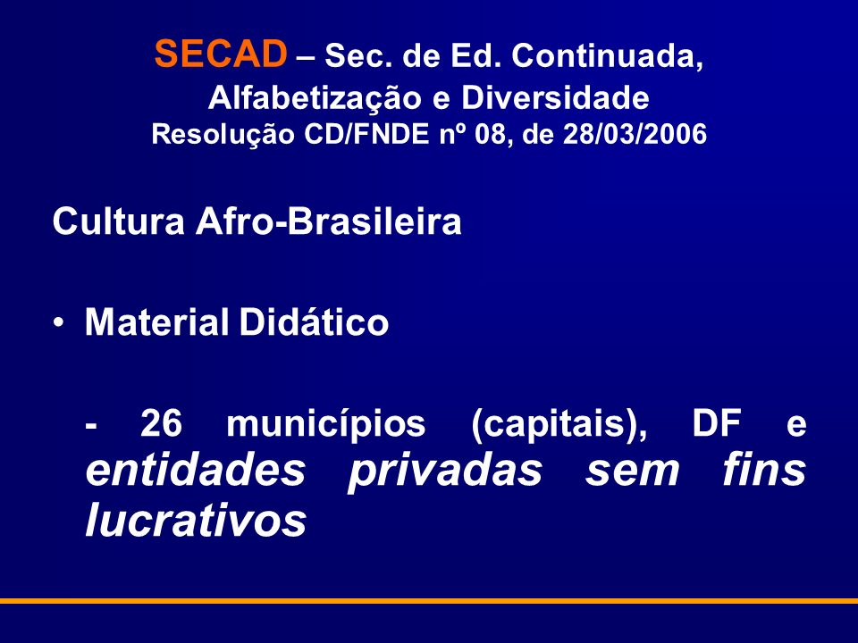 SECAD – Sec. de Ed. Continuada, Alfabetização e Diversidade Resolução CD/FNDE nº 08, de 28/03/2006 Cultura Afro-Brasileira Material Didático - 26 muni