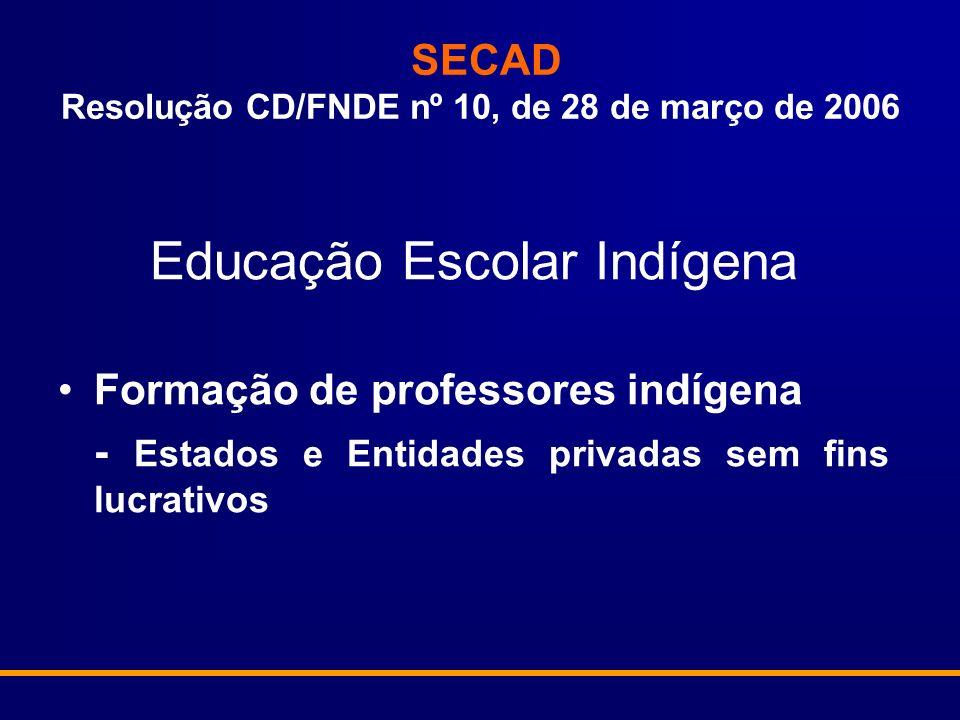 SECAD Resolução CD/FNDE nº 10, de 28 de março de 2006 Educação Escolar Indígena Formação de professores indígena - Estados e Entidades privadas sem fins lucrativos