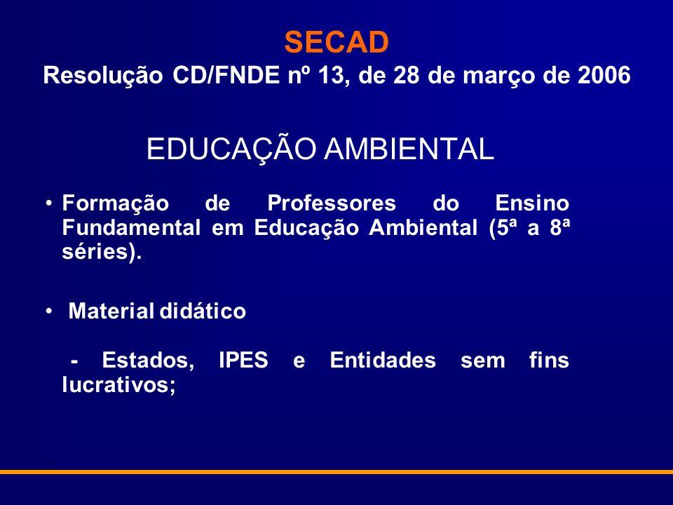 SECAD Resolução CD/FNDE nº 13, de 28 de março de 2006 EDUCAÇÃO AMBIENTAL Formação de Professores do Ensino Fundamental em Educação Ambiental (5ª a 8ª séries).