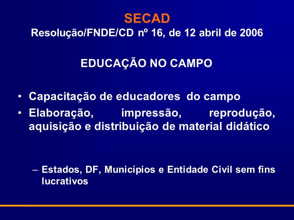 SECAD Resolução/FNDE/CD nº 16, de 12 abril de 2006 EDUCAÇÃO NO CAMPO Capacitação de educadores do campo Elaboração, impressão, reprodução, aquisição e