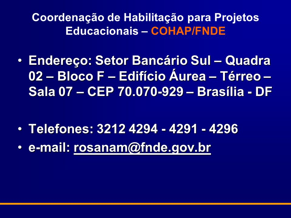 Coordenação de Habilitação para Projetos Educacionais – COHAP/FNDE Endereço: Setor Bancário Sul – Quadra 02 – Bloco F – Edifício Áurea – Térreo – Sala 07 – CEP 70.070-929 – Brasília - DFEndereço: Setor Bancário Sul – Quadra 02 – Bloco F – Edifício Áurea – Térreo – Sala 07 – CEP 70.070-929 – Brasília - DF Telefones: 3212 4294 - 4291 - 4296Telefones: 3212 4294 - 4291 - 4296 e-mail: rosanam@fnde.gov.bre-mail: rosanam@fnde.gov.brrosanam@fnde.gov.br