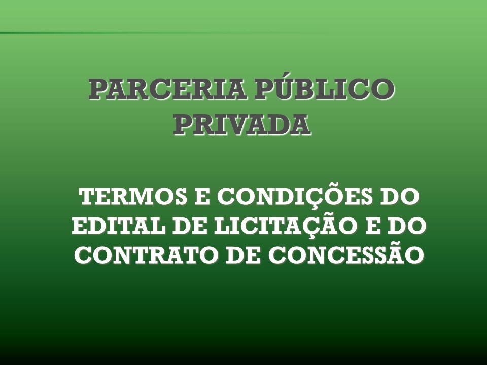 PARCERIA PÚBLICO PRIVADA TERMOS E CONDIÇÕES DO EDITAL DE LICITAÇÃO E DO CONTRATO DE CONCESSÃO