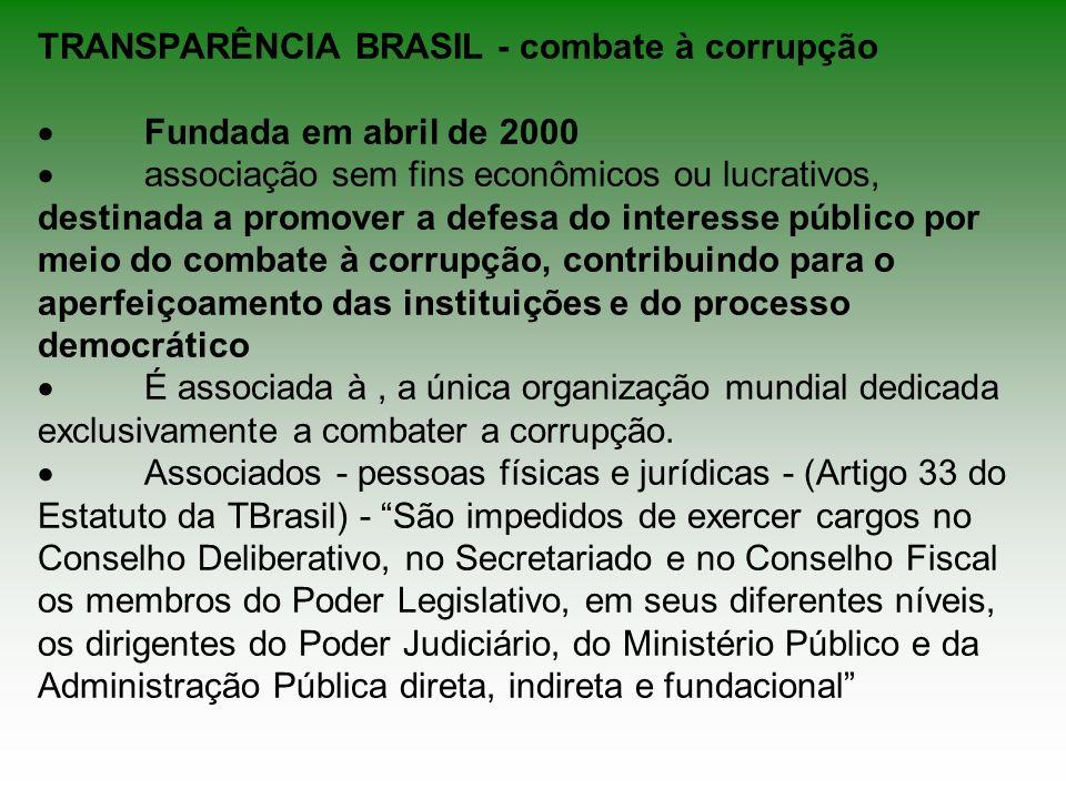 TRANSPARÊNCIA BRASIL - combate à corrupção Fundada em abril de 2000 associação sem fins econômicos ou lucrativos, destinada a promover a defesa do int