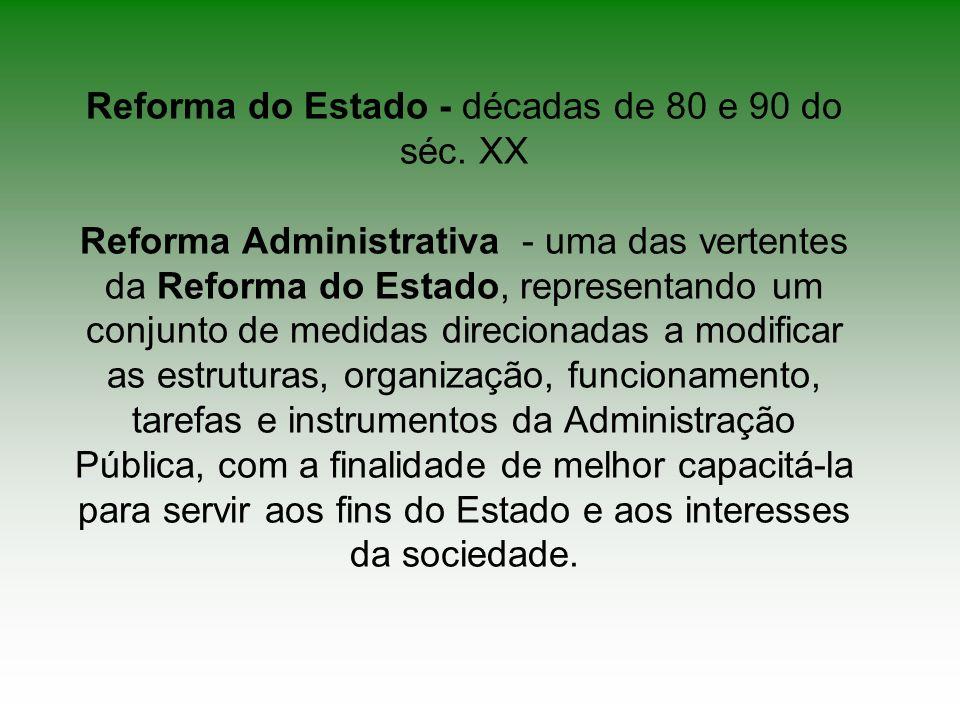 Reforma do Estado - décadas de 80 e 90 do séc. XX Reforma Administrativa - uma das vertentes da Reforma do Estado, representando um conjunto de medida