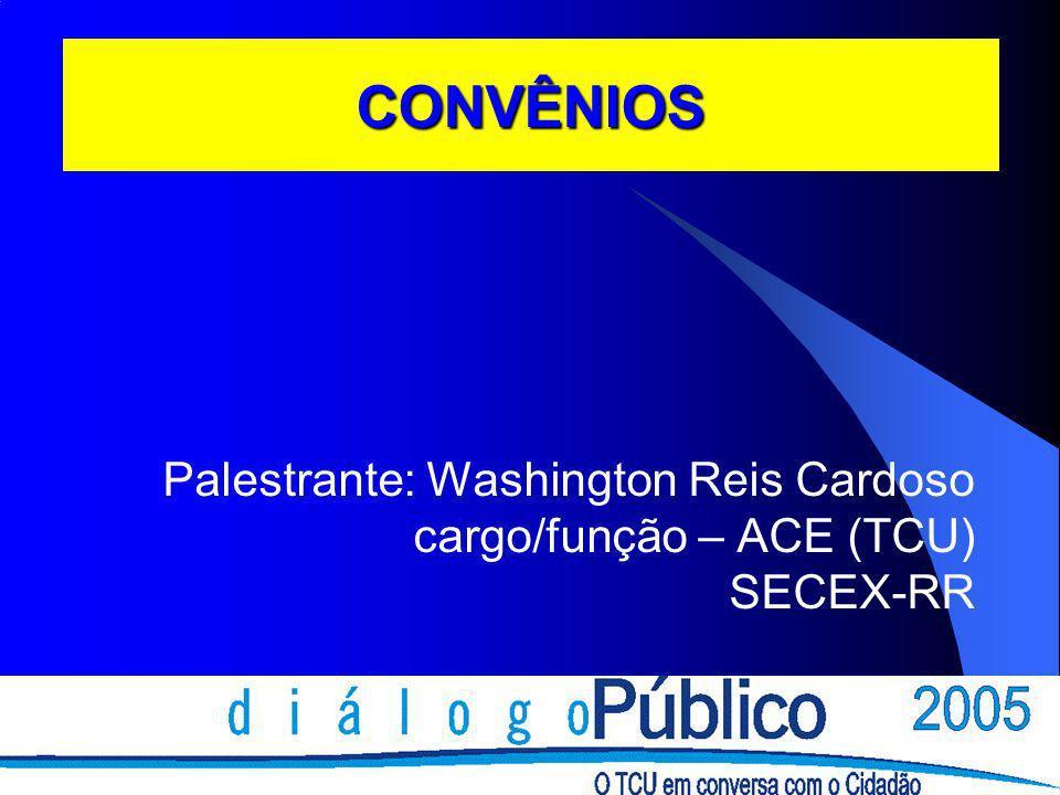CONVÊNIOS Palestrante: Washington Reis Cardoso cargo/função – ACE (TCU) SECEX-RR