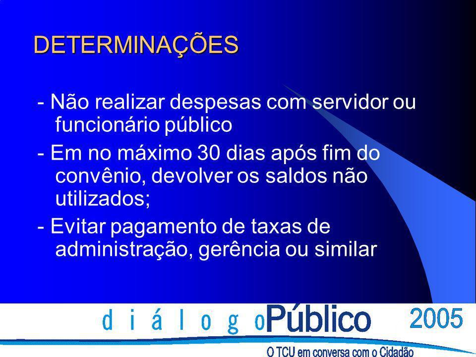 DETERMINAÇÕES - Não realizar despesas com servidor ou funcionário público - Em no máximo 30 dias após fim do convênio, devolver os saldos não utilizad