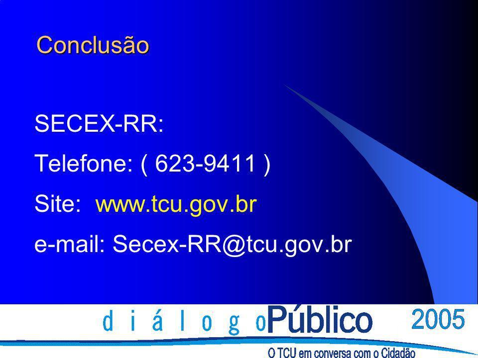 Conclusão SECEX-RR: Telefone: ( 623-9411 ) Site: www.tcu.gov.br e-mail: Secex-RR@tcu.gov.br