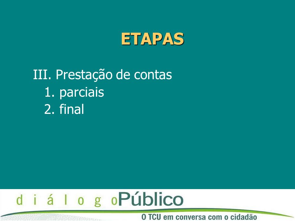 ETAPAS III. Prestação de contas 1. parciais 2. final