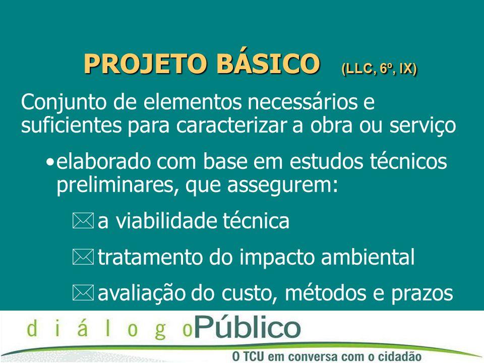 PROJETO BÁSICO (LLC, 6º, IX) Conjunto de elementos necessários e suficientes para caracterizar a obra ou serviço elaborado com base em estudos técnicos preliminares, que assegurem: *a viabilidade técnica *tratamento do impacto ambiental *avaliação do custo, métodos e prazos