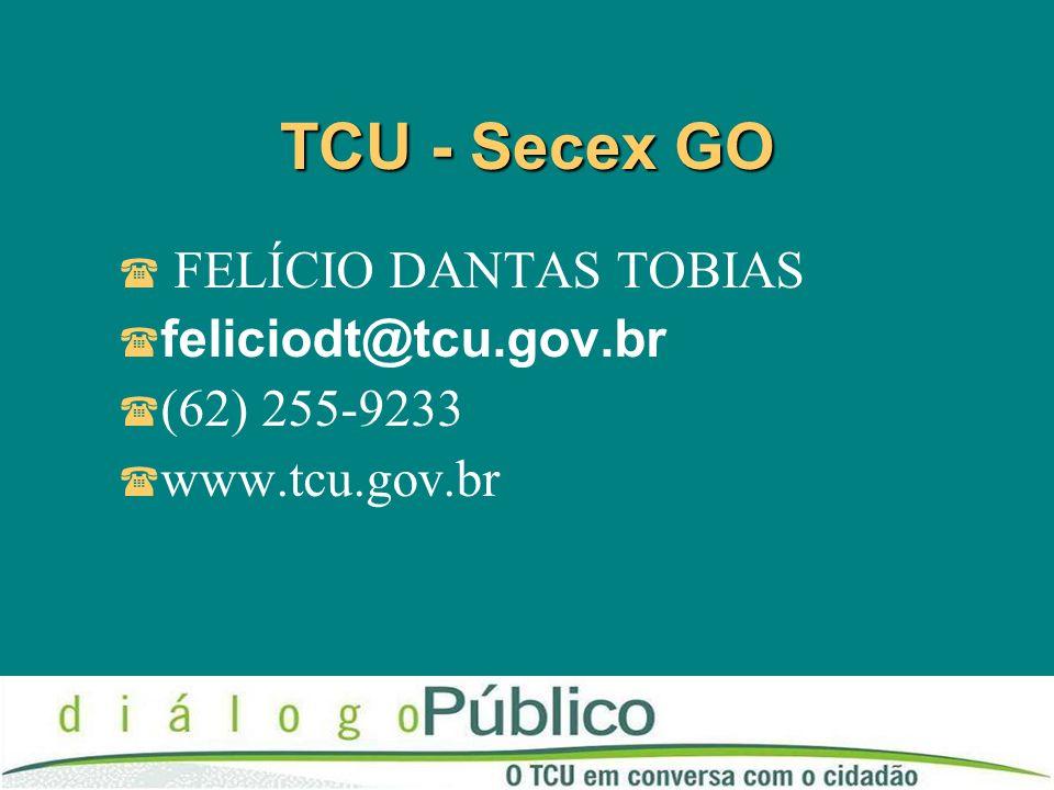 TCU - Secex GO FELÍCIO DANTAS TOBIAS feliciodt@tcu.gov.br (62) 255-9233 www.tcu.gov.br