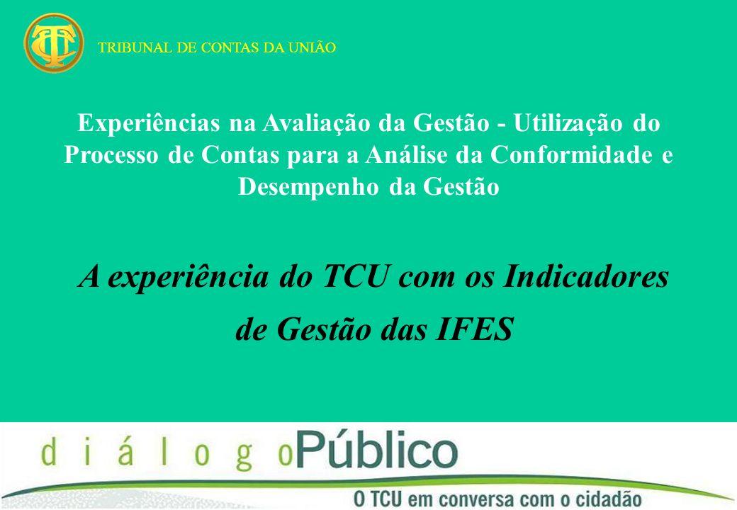 A experiência do TCU com os Indicadores de Gestão das IFES TRIBUNAL DE CONTAS DA UNIÃO Experiências na Avaliação da Gestão - Utilização do Processo de