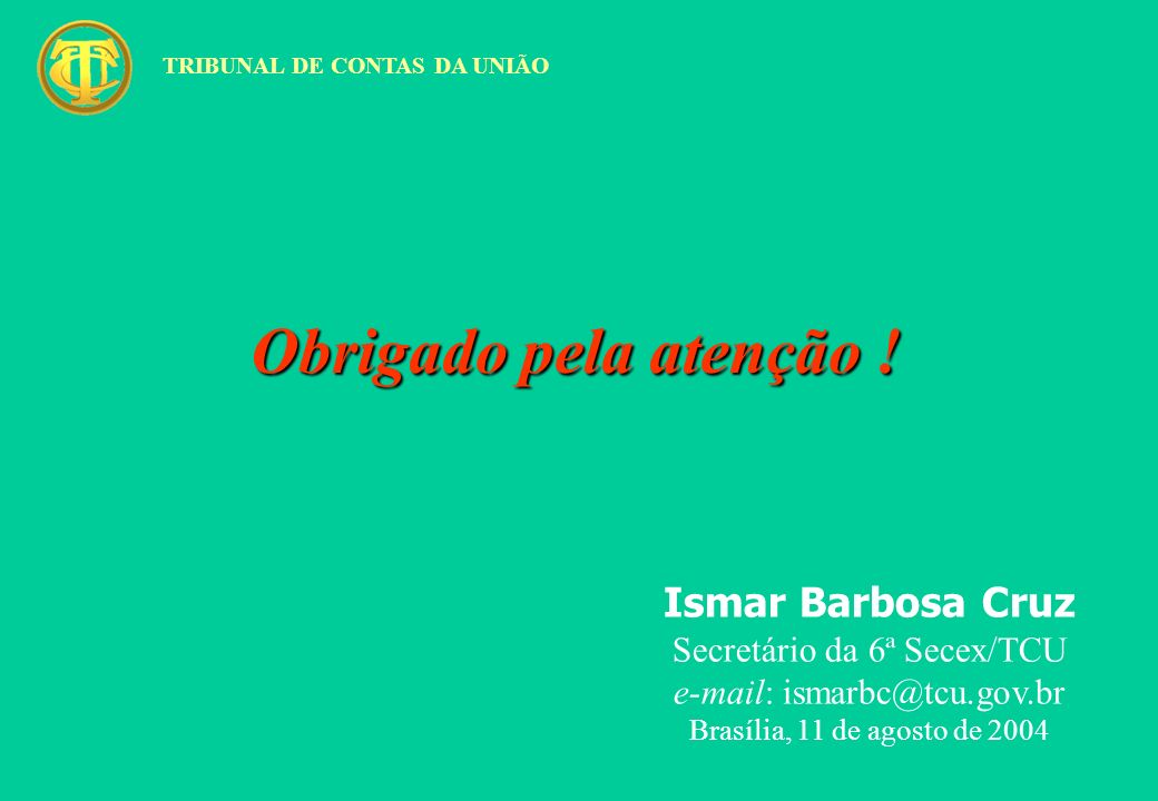 Obrigado pela atenção ! Ismar Barbosa Cruz Secretário da 6ª Secex/TCU e-mail: ismarbc@tcu.gov.br Brasília, 11 de agosto de 2004 TRIBUNAL DE CONTAS DA