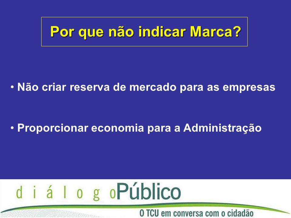 Não criar reserva de mercado para as empresas Proporcionar economia para a Administração Por que não indicar Marca?