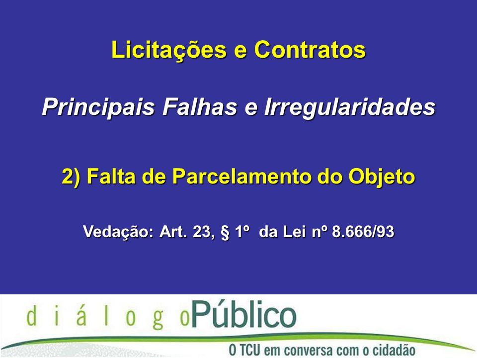 Licitações e Contratos Principais Falhas e Irregularidades 2) Falta de Parcelamento do Objeto Vedação: Art.