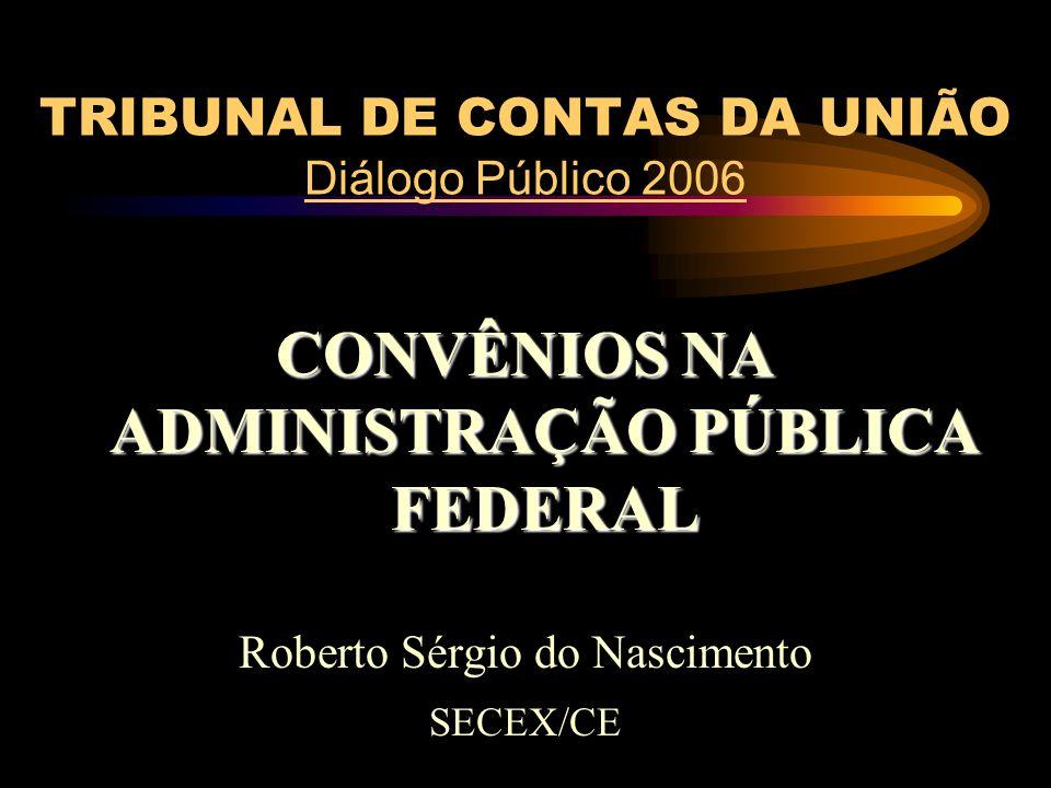 TRIBUNAL DE CONTAS DA UNIÃO Diálogo Público 2006 CONVÊNIOS NA ADMINISTRAÇÃO PÚBLICA FEDERAL Roberto Sérgio do Nascimento SECEX/CE