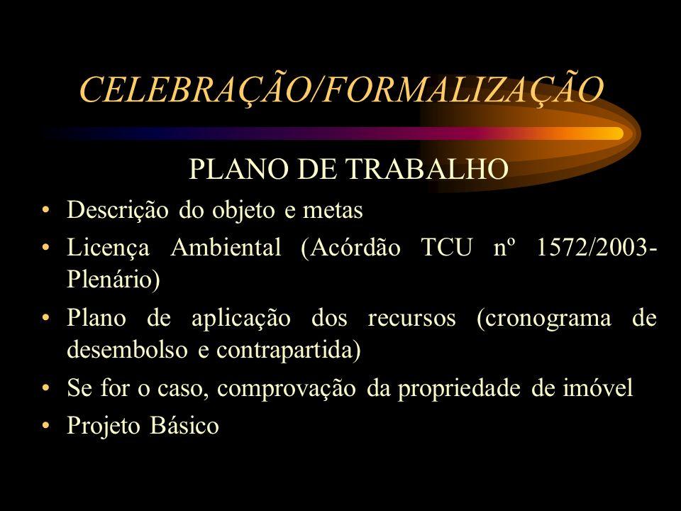 CELEBRAÇÃO/FORMALIZAÇÃO PLANO DE TRABALHO Descrição do objeto e metas Licença Ambiental (Acórdão TCU nº 1572/2003- Plenário) Plano de aplicação dos recursos (cronograma de desembolso e contrapartida) Se for o caso, comprovação da propriedade de imóvel Projeto Básico