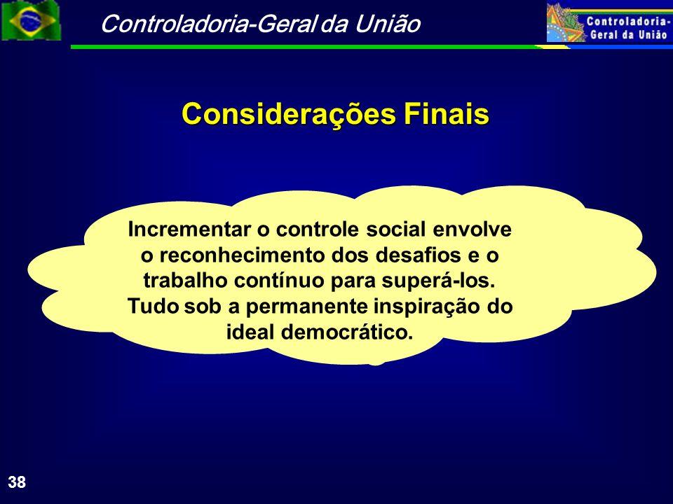 Controladoria-Geral da União 38 Considerações Finais Incrementar o controle social envolve o reconhecimento dos desafios e o trabalho contínuo para superá-los.