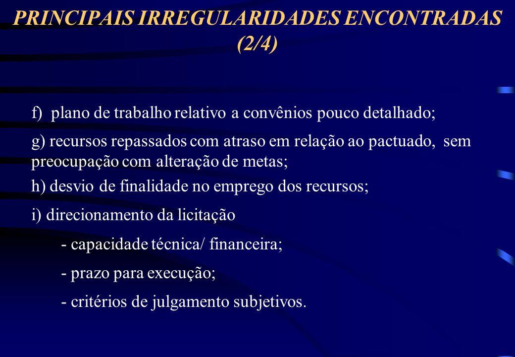 PRINCIPAIS IRREGULARIDADES ENCONTRADAS (1/4) a) projeto básico em desacordo com a legislação; - tecnicamente incompleto; - ausência de orçamento detalhado b) ausência de estudos e licenças ambientais adequados; c) ausência de recursos para execução da totalidade das obras; d) projeto básico em desacordo com o objeto licitado (preços ou quantidade); e) contrato de execução dissonante do contrato de financiamento/ termo do convênio (valores e/ou indexadores);