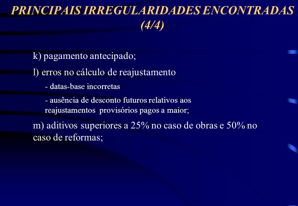 PRINCIPAIS IRREGULARIDADES ENCONTRADAS (3/4) j) superfaturamento - BDI elevado em relação ao mercado; - jogo de preços; - preços unitários contratuais a serem aditivados elevados; - Supressão de serviços com baixo preço unitário; - definição de preços de serviços extra-contratuais elevados; - quantitativos incompatíveis com equipamento utilizados; - custos diretos; - coeficientes de produtividade; - pagamento de serviços de forma diferente do especificado originalmente (escavação 1ª/3ª categorias, escoramento, etc).