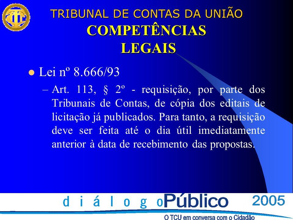TRIBUNAL DE CONTAS DA UNIÃO COMPETÊNCIAS LEGAIS Lei nº 8.666/93 –Art. 113, § 2º - requisição, por parte dos Tribunais de Contas, de cópia dos editais