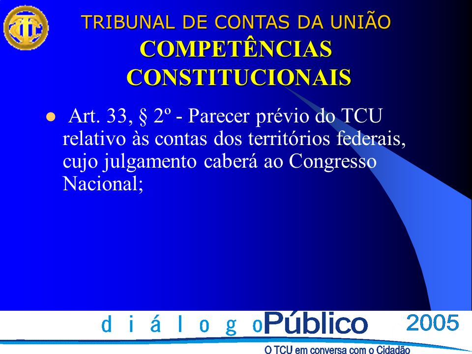 TRIBUNAL DE CONTAS DA UNIÃO COMPETÊNCIAS CONSTITUCIONAIS Art. 33, § 2º - Parecer prévio do TCU relativo às contas dos territórios federais, cujo julga