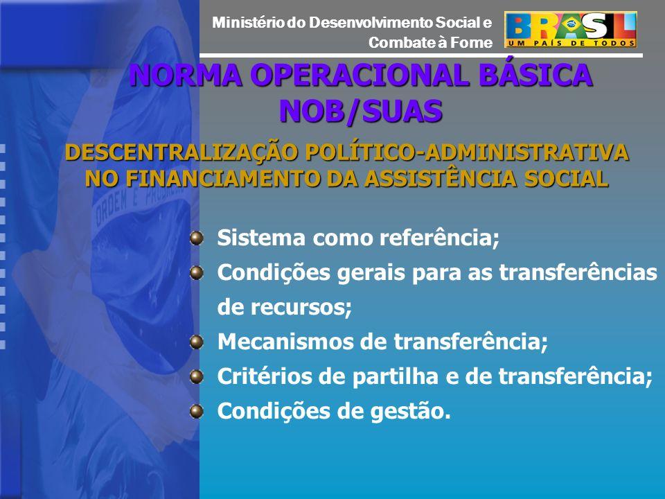 Ministério do Desenvolvimento Social e Combate à Fome NORMA OPERACIONAL BÁSICA NOB/SUAS DESCENTRALIZAÇÃO POLÍTICO-ADMINISTRATIVA NO FINANCIAMENTO DA ASSISTÊNCIA SOCIAL Sistema como referência; Condições gerais para as transferências de recursos; Mecanismos de transferência; Critérios de partilha e de transferência; Condições de gestão.