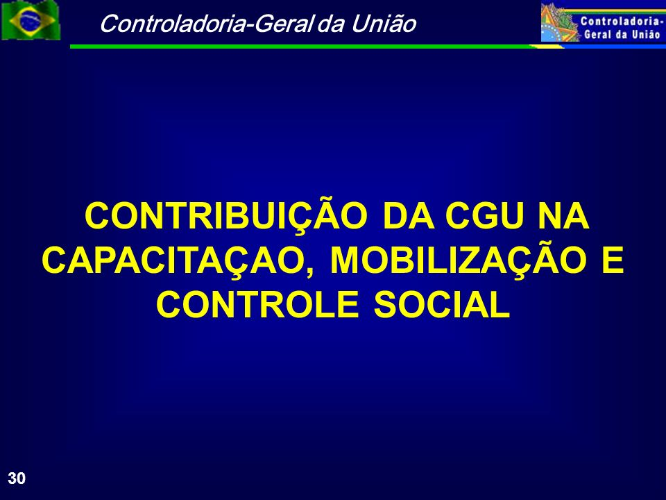 Controladoria-Geral da União 30 CONTRIBUIÇÃO DA CGU NA CAPACITAÇAO, MOBILIZAÇÃO E CONTROLE SOCIAL
