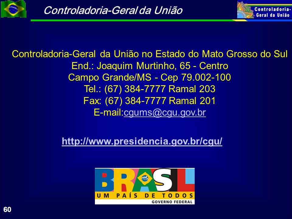 Controladoria-Geral da União 60 Controladoria-Geral da União no Estado do Mato Grosso do Sul End.: Joaquim Murtinho, 65 - Centro Campo Grande/MS - Cep 79.002-100 Tel.: (67) 384-7777 Ramal 203 Fax: (67) 384-7777 Ramal 201 E-mail:cgums@cgu.gov.brcgums@cgu.gov.br http://www.presidencia.gov.br/cgu/