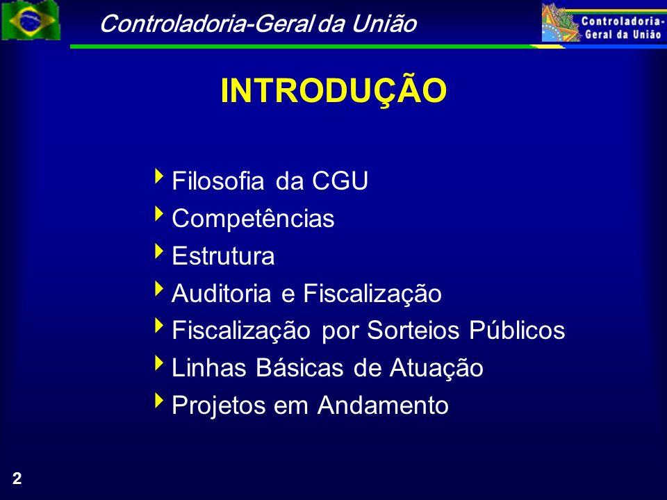Controladoria-Geral da União 2 INTRODUÇÃO Filosofia da CGU Competências Estrutura Auditoria e Fiscalização Fiscalização por Sorteios Públicos Linhas Básicas de Atuação Projetos em Andamento