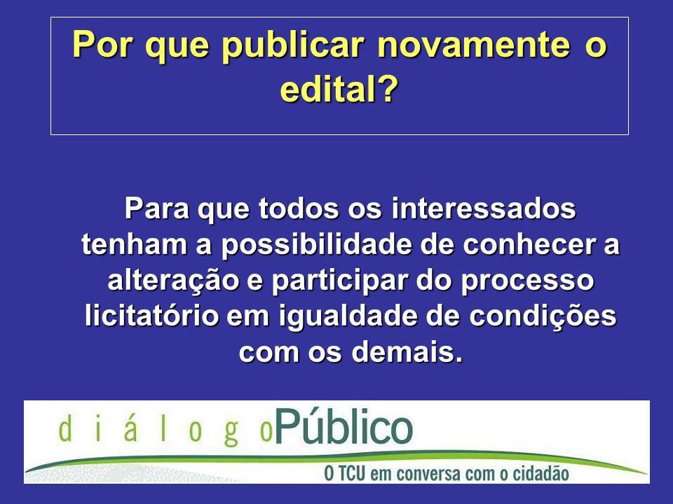 Por que publicar novamente o edital? Para que todos os interessados tenham a possibilidade de conhecer a alteração e participar do processo licitatóri