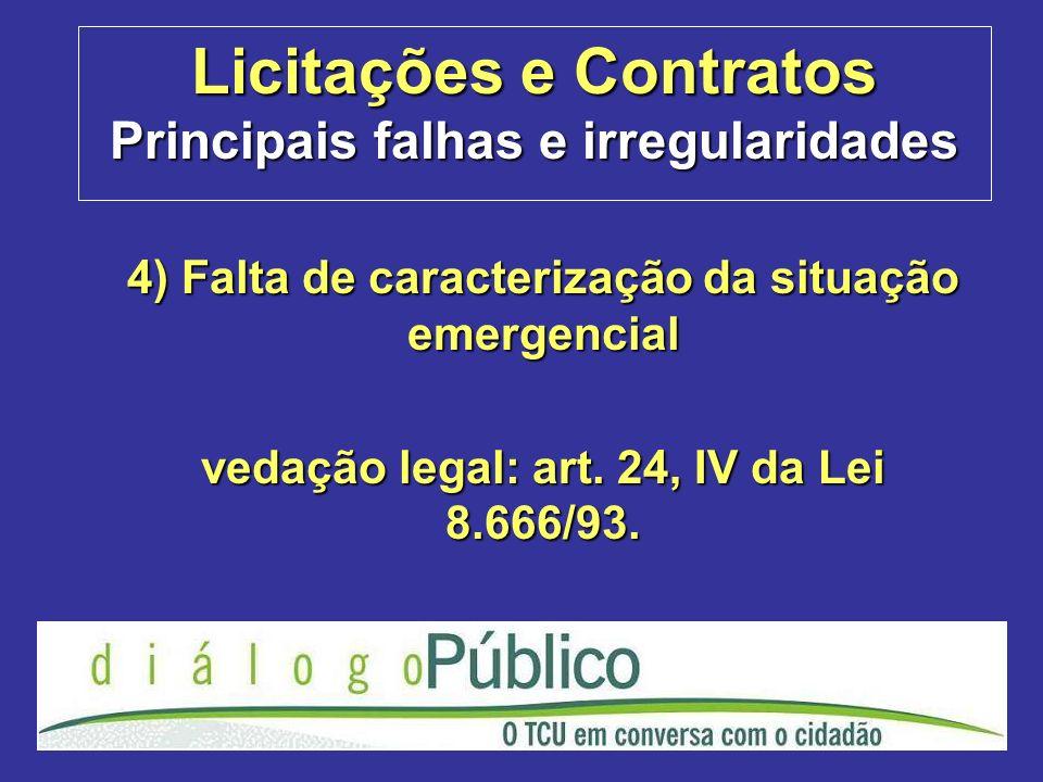 Licitações e Contratos Principais falhas e irregularidades 4) Falta de caracterização da situação emergencial vedação legal: art. 24, IV da Lei 8.666/