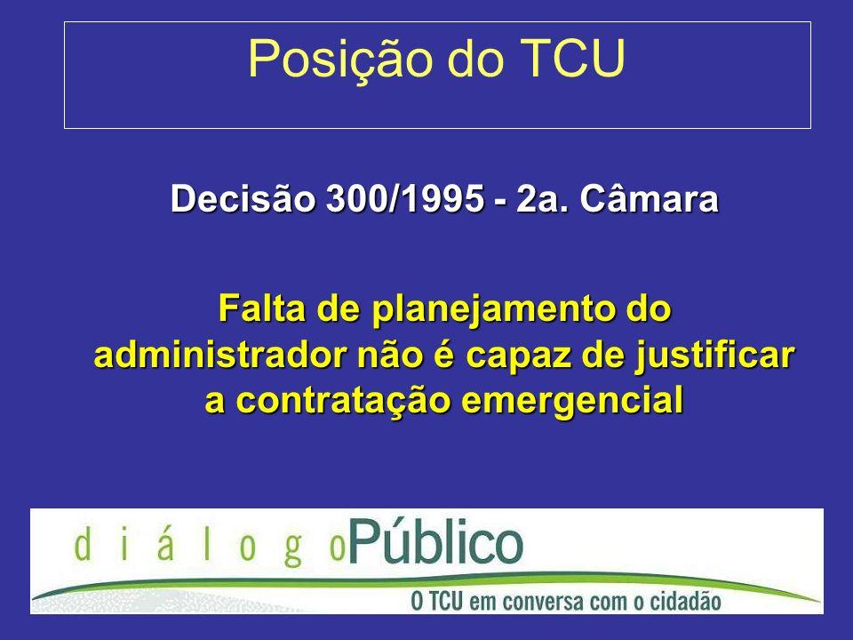 Posição do TCU Decisão 300/1995 - 2a. Câmara Falta de planejamento do administrador não é capaz de justificar a contratação emergencial
