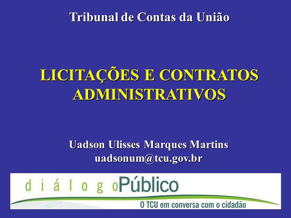 LICITAÇÕES E CONTRATOS ADMINISTRATIVOS Tribunal de Contas da União Uadson Ulisses Marques Martins uadsonum@tcu.gov.br