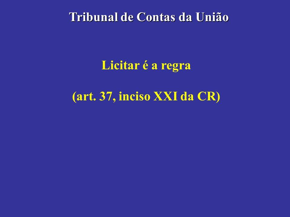 Licitar é a regra (art. 37, inciso XXI da CR) Tribunal de Contas da União