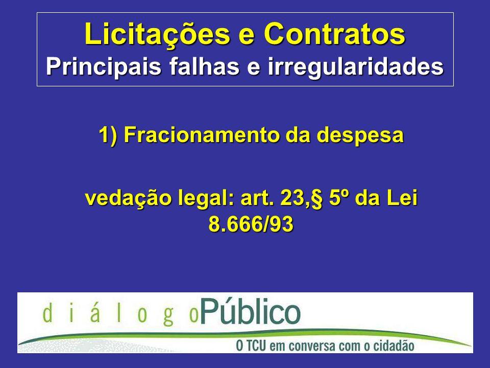 Licitações e Contratos Principais falhas e irregularidades 1) Fracionamento da despesa vedação legal: art. 23,§ 5º da Lei 8.666/93