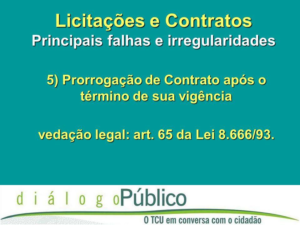 Licitações e Contratos Principais falhas e irregularidades 5) Prorrogação de Contrato após o término de sua vigência vedação legal: art.